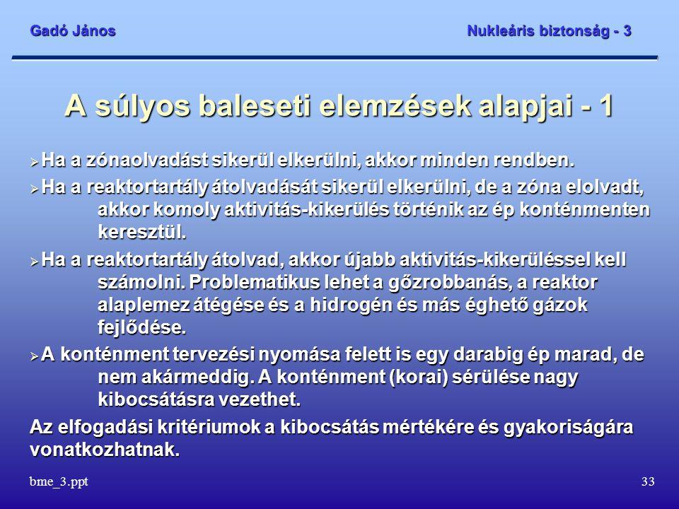 Gadó János Nukleáris biztonság - 3 bme_3.ppt33 A súlyos baleseti elemzések alapjai - 1  Ha a zónaolvadást sikerül elkerülni, akkor minden rendben. 