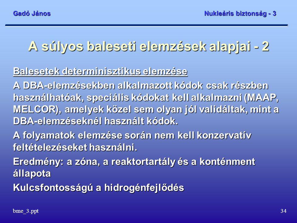 Gadó János Nukleáris biztonság - 3 bme_3.ppt34 A súlyos baleseti elemzések alapjai - 2 Balesetek determinisztikus elemzése A DBA-elemzésekben alkalmaz