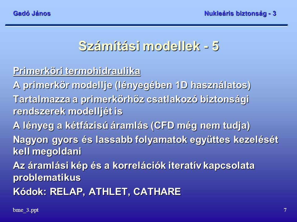 Gadó János Nukleáris biztonság - 3 bme_3.ppt7 Számítási modellek - 5 Primerköri termohidraulika A primerkör modellje (lényegében 1D használatos) Tarta