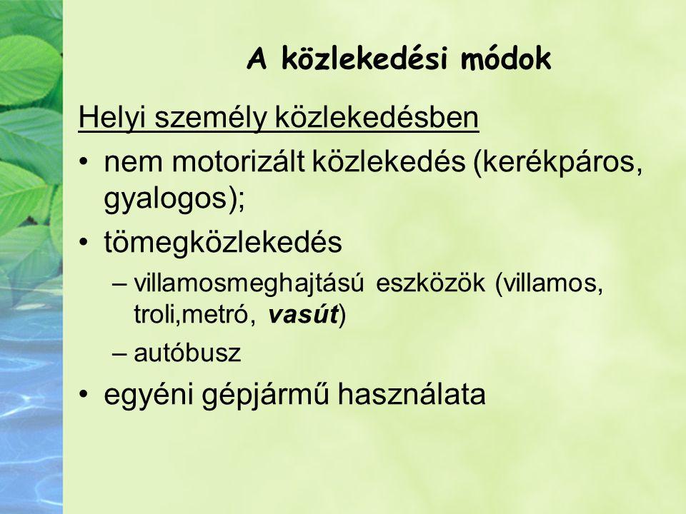 A közlekedési módok Helyi személy közlekedésben nem motorizált közlekedés (kerékpáros, gyalogos); tömegközlekedés –villamosmeghajtású eszközök (villamos, troli,metró, vasút) –autóbusz egyéni gépjármű használata