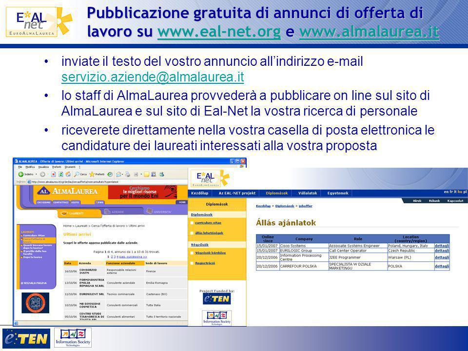 Pubblicazione gratuita di annunci di offerta di lavoro su www.eal-net.org e www.almalaurea.it www.eal-net.orgwww.almalaurea.itwww.eal-net.orgwww.almalaurea.it inviate il testo del vostro annuncio all'indirizzo e-mail servizio.aziende@almalaurea.it servizio.aziende@almalaurea.it lo staff di AlmaLaurea provvederà a pubblicare on line sul sito di AlmaLaurea e sul sito di Eal-Net la vostra ricerca di personale riceverete direttamente nella vostra casella di posta elettronica le candidature dei laureati interessati alla vostra proposta