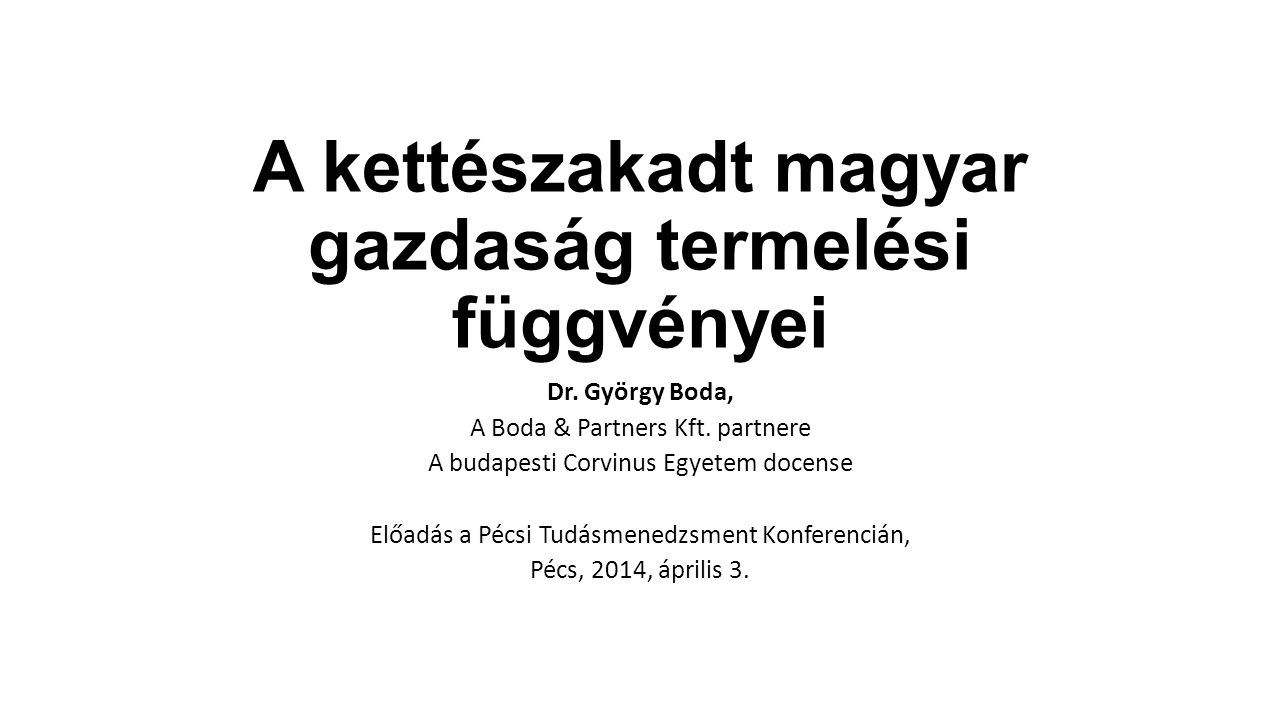 A kettészakadt magyar gazdaság termelési függvényei Dr. György Boda, A Boda & Partners Kft. partnere A budapesti Corvinus Egyetem docense Előadás a Pé