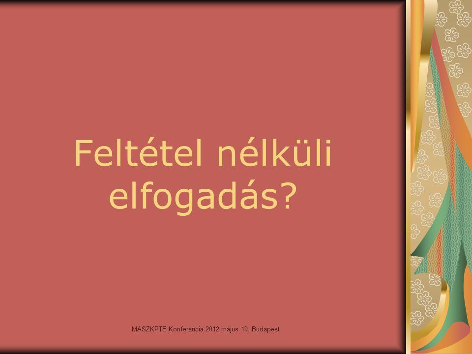 MASZKPTE Konferencia 2012.május 19. Budapest Feltétel nélküli elfogadás?