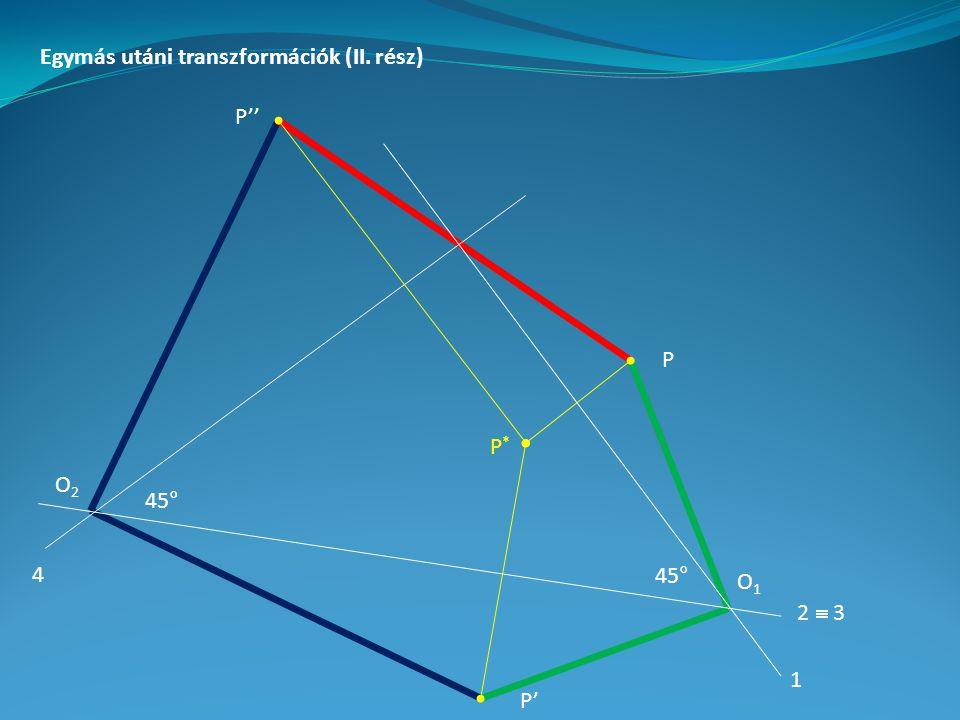 Egymás utáni transzformációk (II. rész) P P' P'' 1 2  3 445° O1O1 O2O2 P*P*