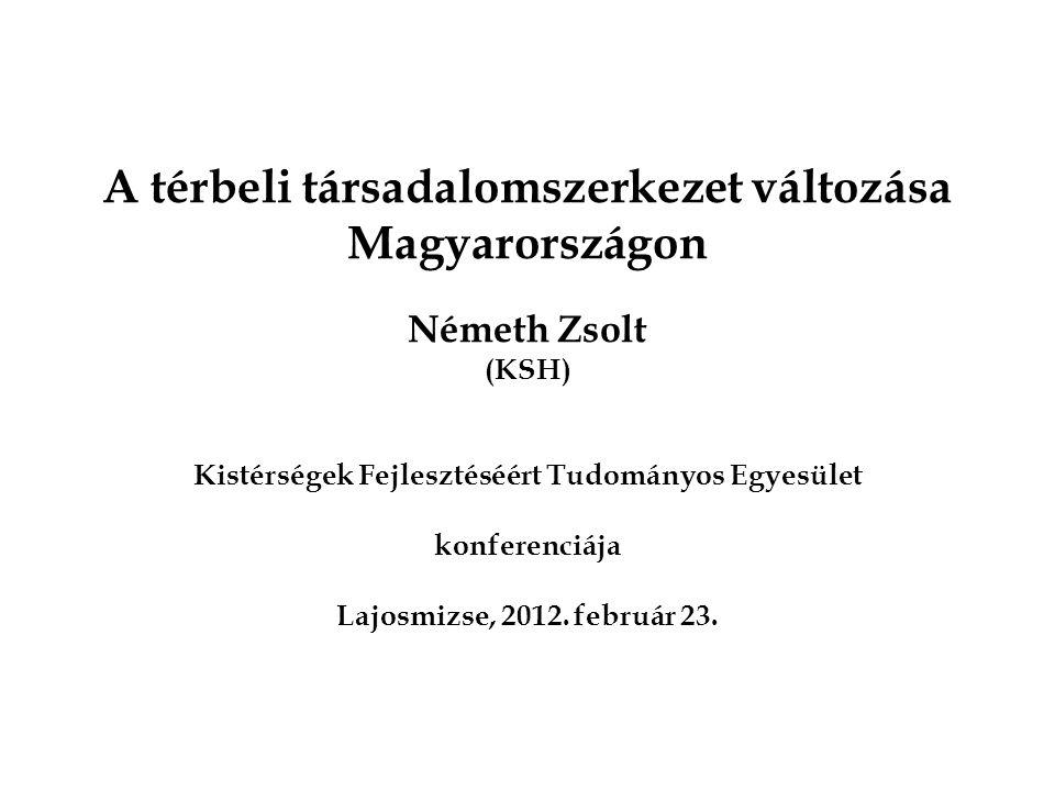A térbeli társadalomszerkezet változása Magyarországon Németh Zsolt (KSH) Kistérségek Fejlesztéséért Tudományos Egyesület konferenciája Lajosmizse, 2012.