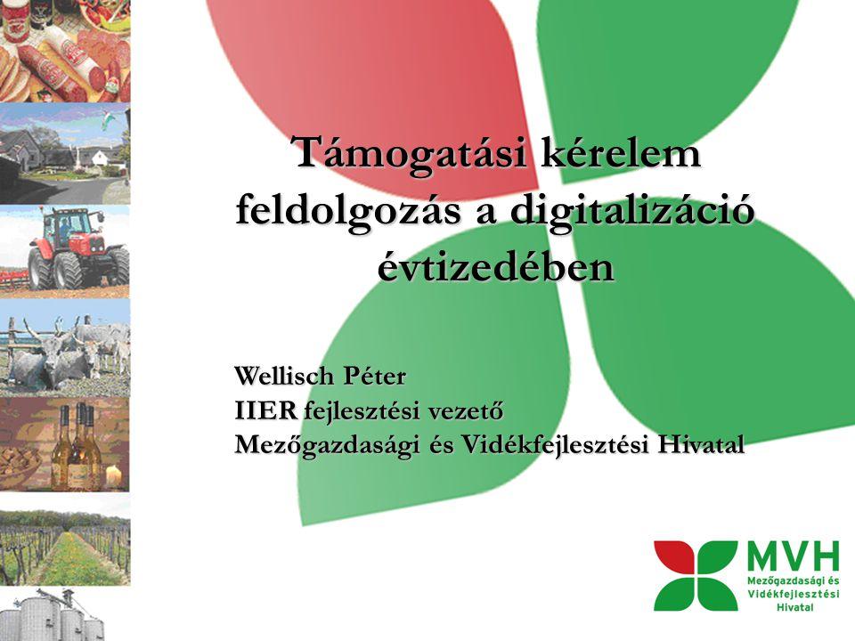 Támogatási kérelem feldolgozás a digitalizáció évtizedében Wellisch Péter IIER fejlesztési vezető Mezőgazdasági és Vidékfejlesztési Hivatal