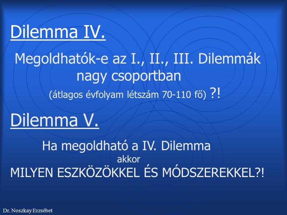 Dilemma IV. Megoldhatók-e az I., II., III. Dilemmák nagy csoportban (átlagos évfolyam létszám 70-110 fő) ?! Dilemma V. Ha megoldható a IV. Dilemma akk