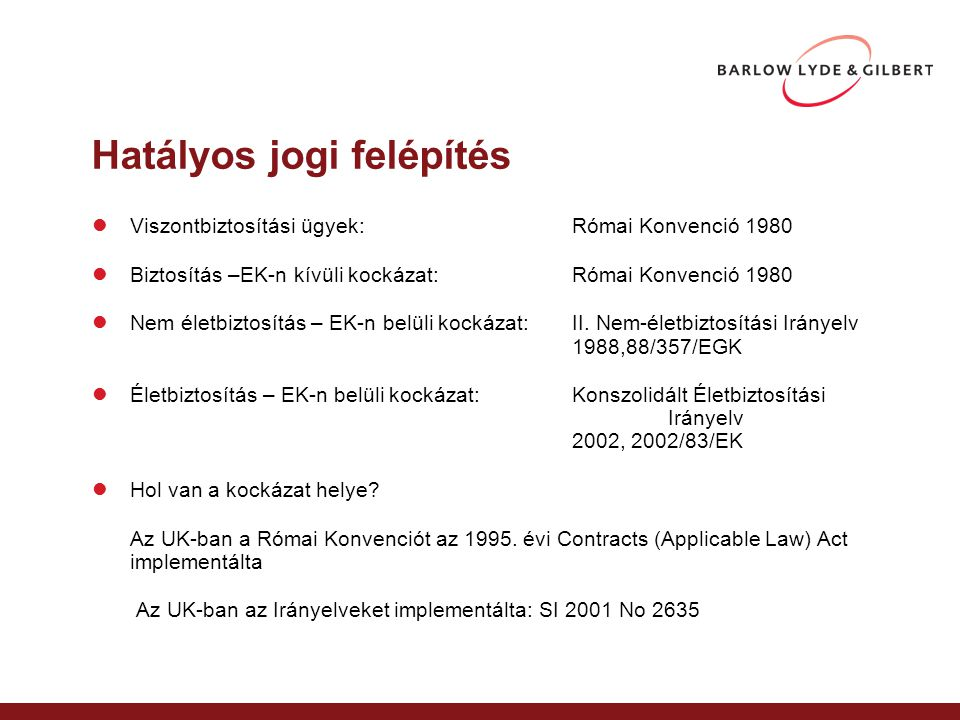 Hatályos jogi felépítés Viszontbiztosítási ügyek:Római Konvenció 1980 Biztosítás –EK-n kívüli kockázat:Római Konvenció 1980 Nem életbiztosítás – EK-n