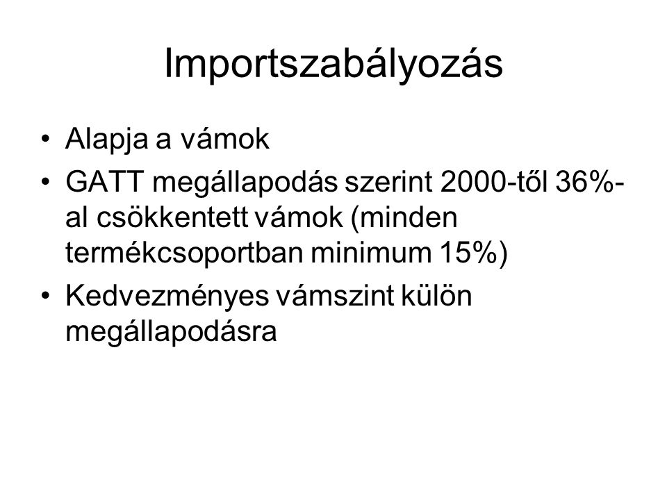 Importszabályozás Alapja a vámok GATT megállapodás szerint 2000-től 36%- al csökkentett vámok (minden termékcsoportban minimum 15%) Kedvezményes vámszint külön megállapodásra