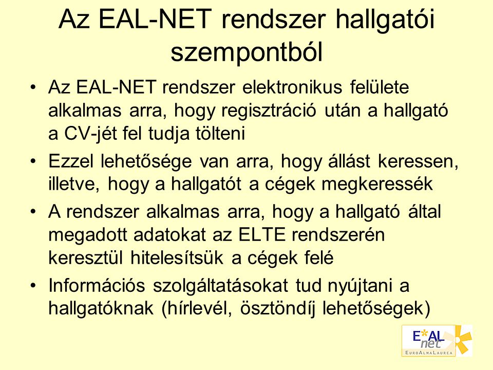 Az EAL-NET rendszer hallgatói szempontból Az EAL-NET rendszer elektronikus felülete alkalmas arra, hogy regisztráció után a hallgató a CV-jét fel tudja tölteni Ezzel lehetősége van arra, hogy állást keressen, illetve, hogy a hallgatót a cégek megkeressék A rendszer alkalmas arra, hogy a hallgató által megadott adatokat az ELTE rendszerén keresztül hitelesítsük a cégek felé Információs szolgáltatásokat tud nyújtani a hallgatóknak (hírlevél, ösztöndíj lehetőségek)