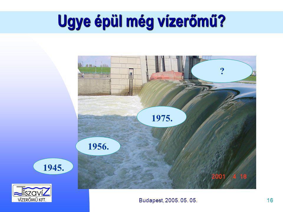 16 1945. 1956. 1975. Ugye épül még vízerőmű Budapest, 2005. 05. 05.