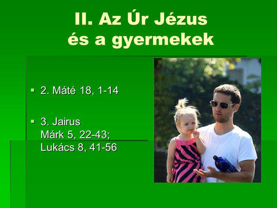 II. Az Úr Jézus és a gyermekek  2. Máté 18, 1-14  3. Jairus Márk 5, 22-43; Lukács 8, 41-56