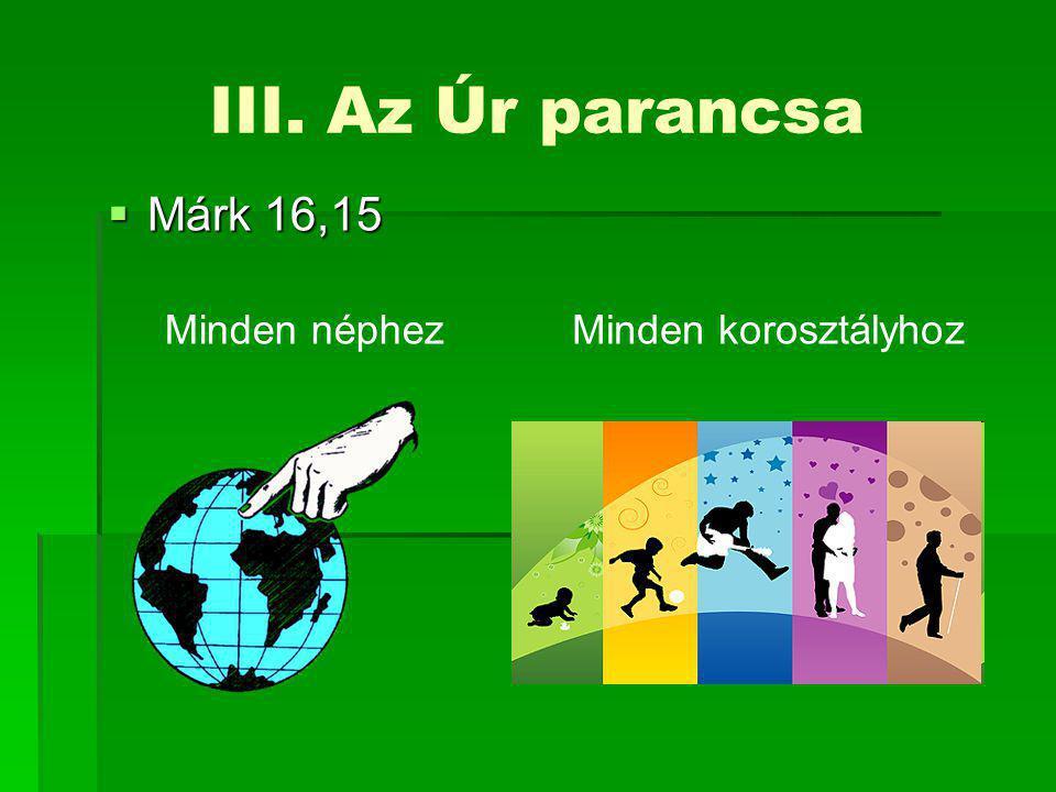 III. Az Úr parancsa  Márk 16,15 Minden néphezMinden korosztályhoz
