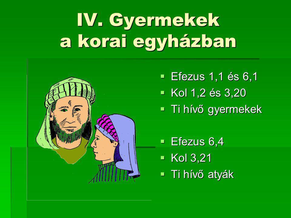 IV. Gyermekek a korai egyházban  Efezus 1,1 és 6,1  Kol 1,2 és 3,20  Ti hívő gyermekek  Efezus 6,4  Kol 3,21  Ti hívő atyák