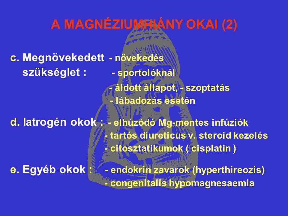 A MAGNÉZIUMHIÁNY OKAI (2) c. Megnövekedett - növekedés szükséglet : - sportolóknál - áldott állapot, - szoptatás - lábadozás esetén d. Iatrogén okok :