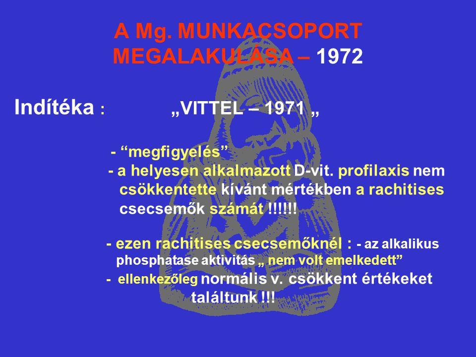 """A Mg. MUNKACSOPORT MEGALAKULÁSA – 1972 Indítéka : """"VITTEL – 1971 """" - """"megfigyelés"""" - a helyesen alkalmazott D-vit. profilaxis nem csökkentette kívánt"""