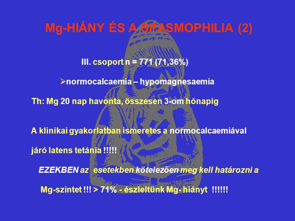 Mg-HIÁNY ÉS A SPASMOPHILIA (2) III. csoport n = 771 (71,36%)  normocalcaemia – hypomagnesaemia Th: Mg 20 nap havonta, összesen 3-om hónapig A klinika