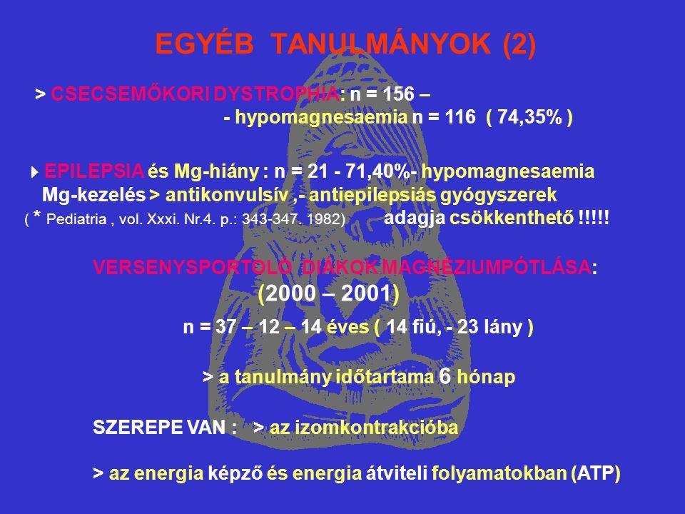 EGYÉB TANULMÁNYOK (2) > CSECSEMŐKORI DYSTROPHIA: n = 156 – - hypomagnesaemia n = 116 ( 74,35% )  EPILEPSIA és Mg-hiány : n = 21 - 71,40%- hypomagnesaemia Mg-kezelés > antikonvulsív,- antiepilepsiás gyógyszerek ( * Pediatria, vol.