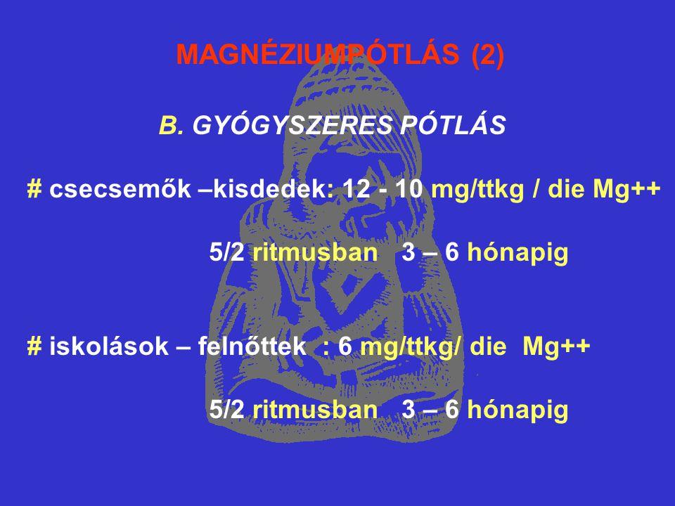 MAGNÉZIUMPÓTLÁS (2) B. GYÓGYSZERES PÓTLÁS # csecsemők –kisdedek: 12 - 10 mg/ttkg / die Mg++ 5/2 ritmusban 3 – 6 hónapig # iskolások – felnőttek : 6 mg