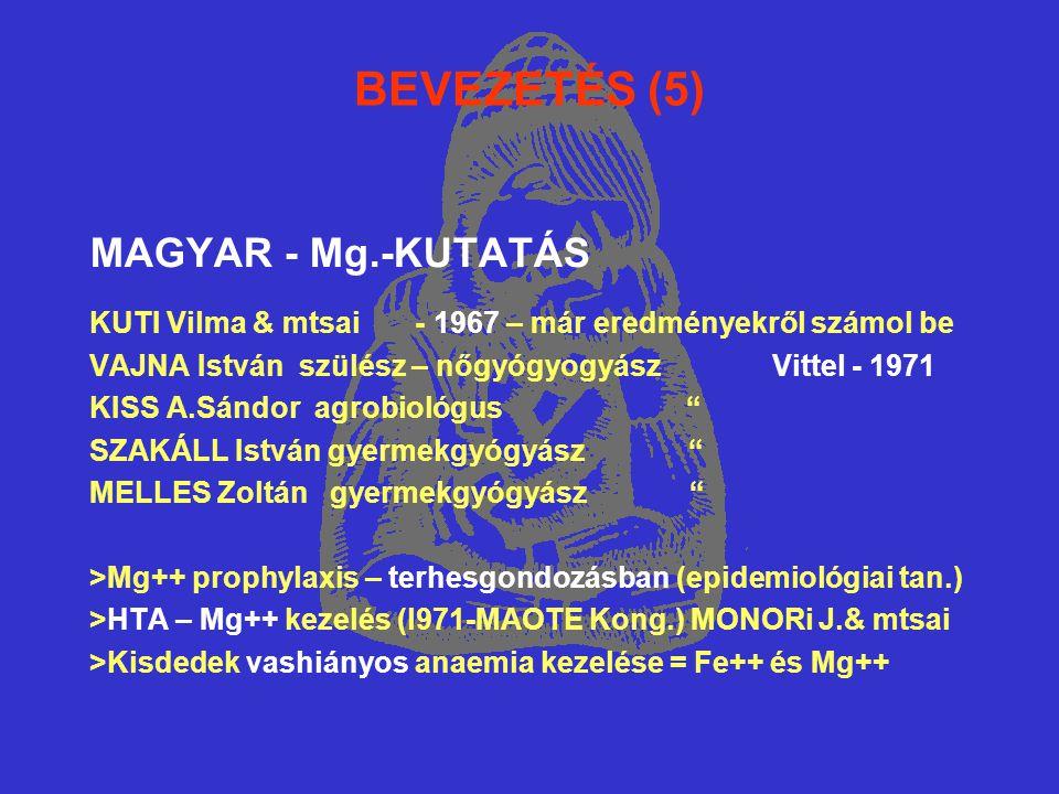 BEVEZETÉS (5) MAGYAR - Mg.-KUTATÁS KUTI Vilma & mtsai - 1967 – már eredményekről számol be VAJNA István szülész – nőgyógyogyász Vittel - 1971 KISS A.Sándor agrobiológus SZAKÁLL István gyermekgyógyász MELLES Zoltán gyermekgyógyász >Mg++ prophylaxis – terhesgondozásban (epidemiológiai tan.) >HTA – Mg++ kezelés (l971-MAOTE Kong.) MONORi J.& mtsai >Kisdedek vashiányos anaemia kezelése = Fe++ és Mg++