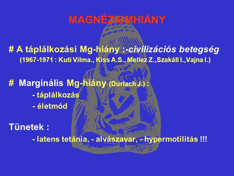 MAGNÉZIUMHIÁNY # A táplálkozási Mg-hiány :-civilizációs betegség (1967-1971 : Kuti Vilma., Kiss A.S., Mellez Z.,Szakáll I.,Vajna I.) # Marginális Mg-hiány (Durlach J.) : - táplálkozás - életmód Tünetek : - latens tetánia, - alvászavar, - hypermotilitás !!!