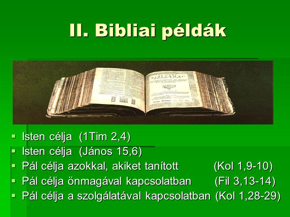 II. Bibliai példák  Isten célja (1Tim 2,4)  Isten célja (János 15,6)  Pál célja azokkal, akiket tanított (Kol 1,9-10)  Pál célja önmagával kapcsol