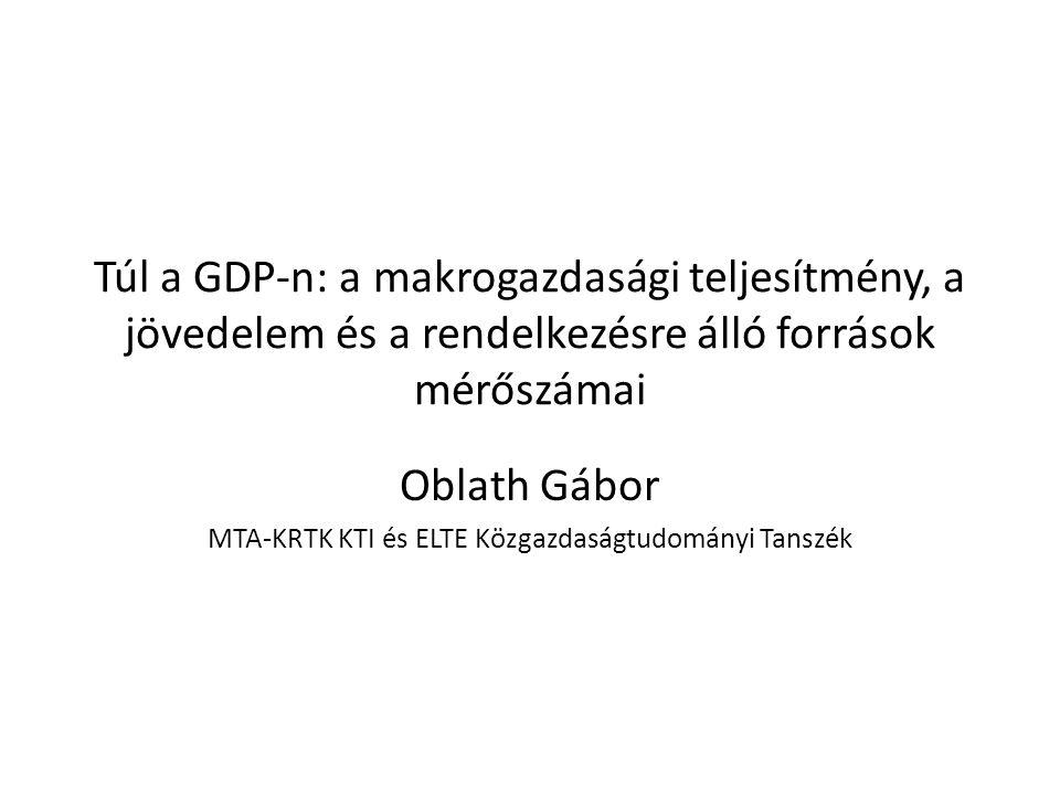 Túl a GDP-n: a makrogazdasági teljesítmény, a jövedelem és a rendelkezésre álló források mérőszámai Oblath Gábor MTA-KRTK KTI és ELTE Közgazdaságtudom