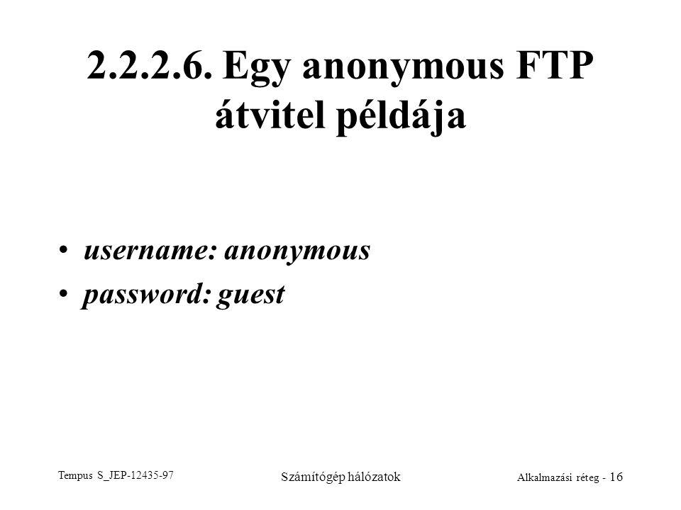 Tempus S_JEP-12435-97 Számítógép hálózatok Alkalmazási réteg - 16 2.2.2.6. Egy anonymous FTP átvitel példája username: anonymous password: guest