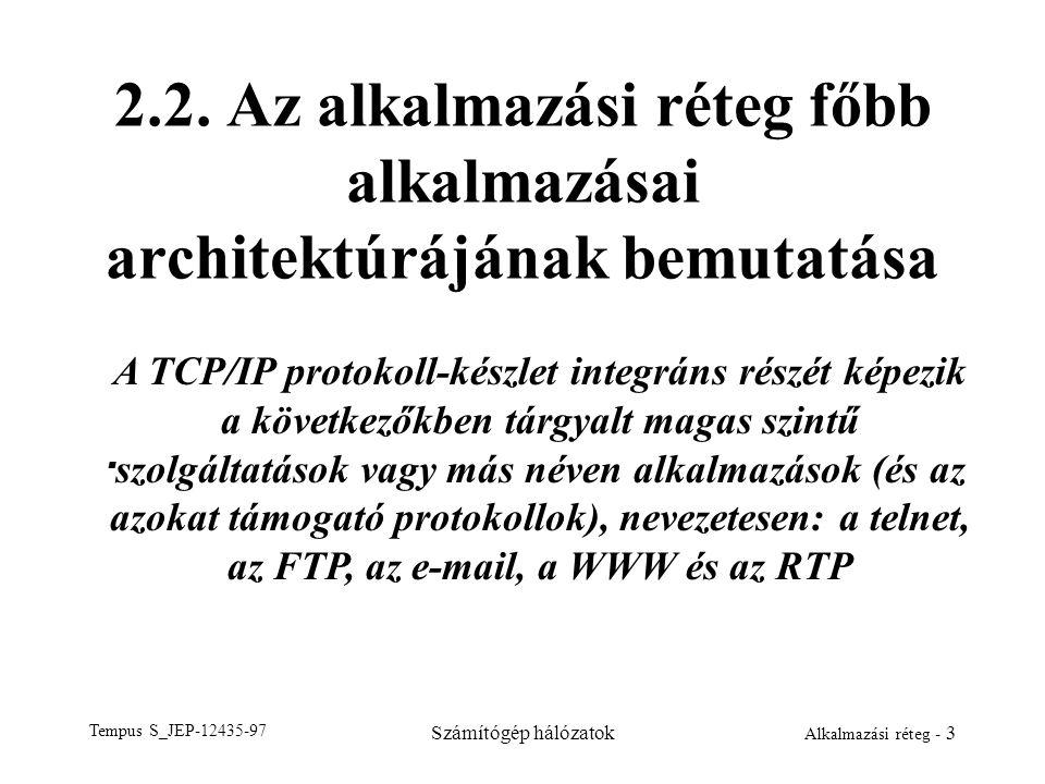 Tempus S_JEP-12435-97 Számítógép hálózatok Alkalmazási réteg - 3 2.2. Az alkalmazási réteg főbb alkalmazásai architektúrájának bemutatása. A TCP/IP pr