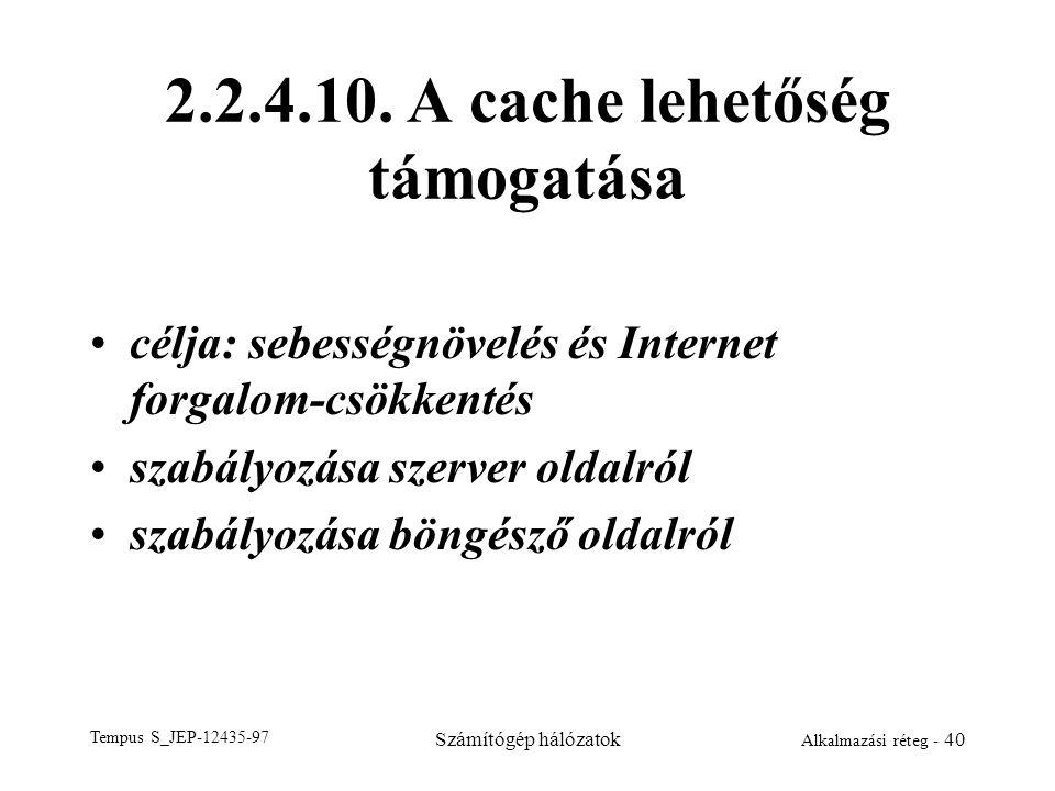 Tempus S_JEP-12435-97 Számítógép hálózatok Alkalmazási réteg - 40 2.2.4.10. A cache lehetőség támogatása célja: sebességnövelés és Internet forgalom-c