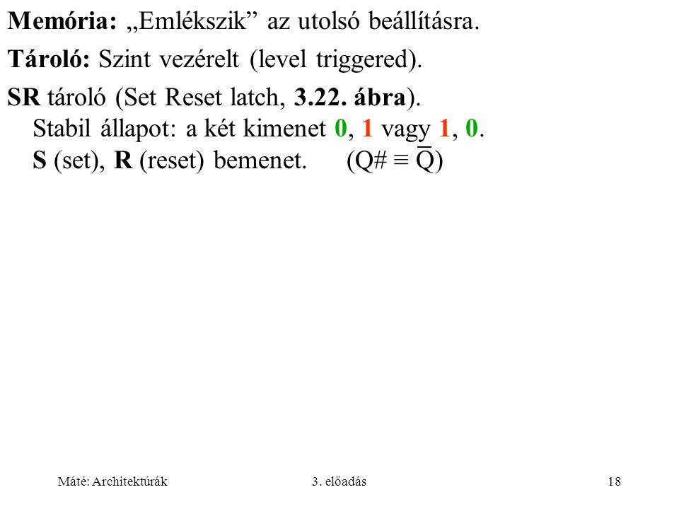 """Máté: Architektúrák3. előadás18 Memória: """"Emlékszik"""" az utolsó beállításra. Tároló: Szint vezérelt (level triggered). SR tároló (Set Reset latch, 3.22"""