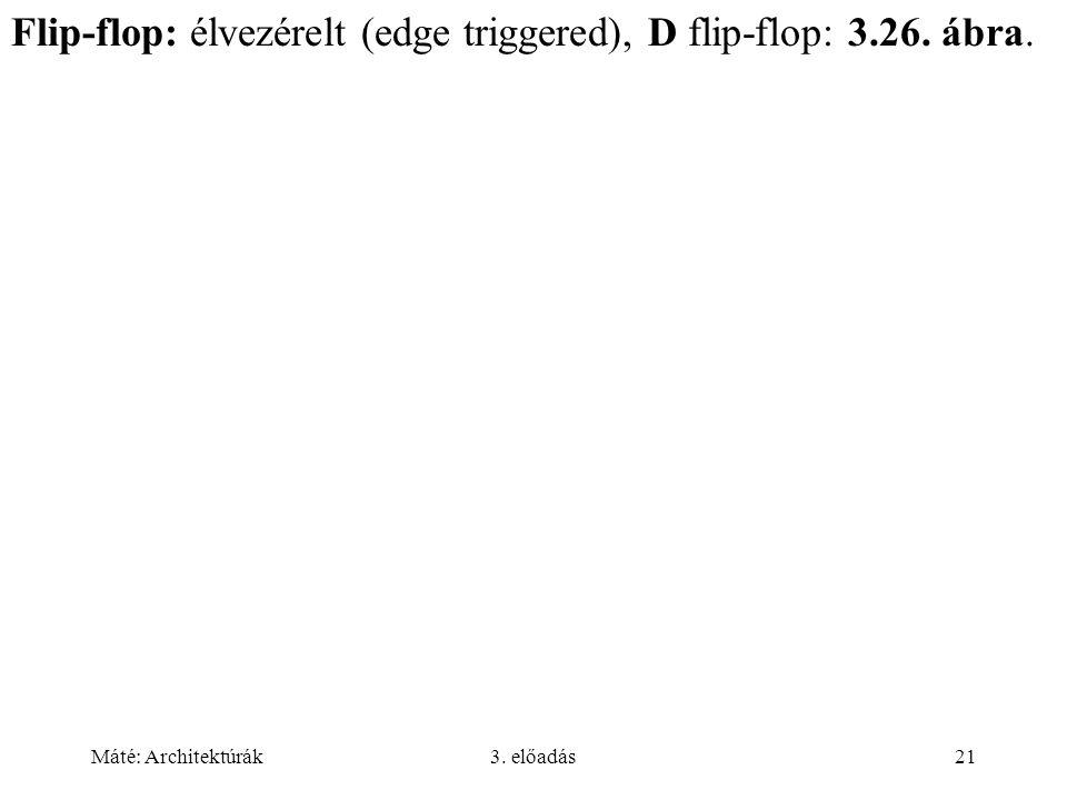 Máté: Architektúrák3. előadás21 Flip-flop: élvezérelt (edge triggered), D flip-flop: 3.26. ábra.