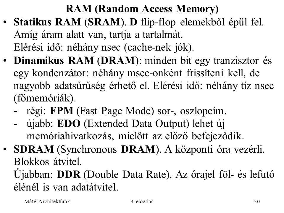 Máté: Architektúrák3. előadás30 RAM (Random Access Memory) Statikus RAM (SRAM). D flip-flop elemekből épül fel. Amíg áram alatt van, tartja a tartalmá