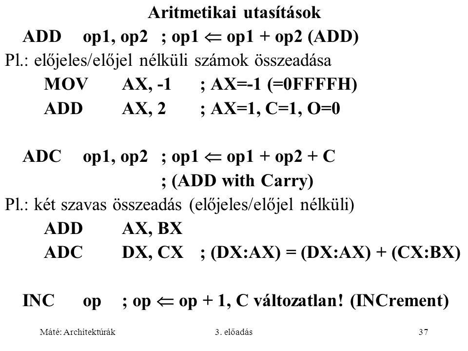 Máté: Architektúrák3. előadás37 Aritmetikai utasítások ADDop1, op2; op1  op1 + op2 (ADD) Pl.: előjeles/előjel nélküli számok összeadása MOVAX, -1; AX