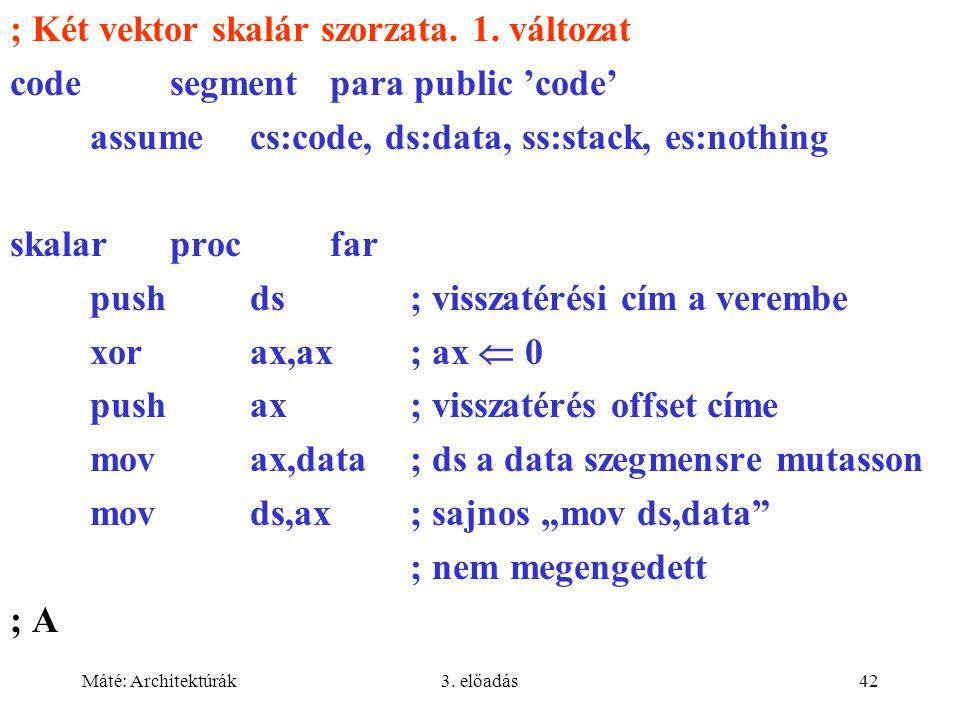 Máté: Architektúrák3. előadás42 ; Két vektor skalár szorzata. 1. változat codesegment para public 'code' assume cs:code, ds:data, ss:stack, es:nothing