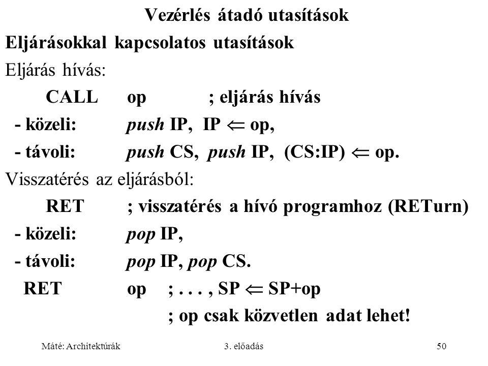 Máté: Architektúrák3. előadás50 Vezérlés átadó utasítások Eljárásokkal kapcsolatos utasítások Eljárás hívás: CALLop; eljárás hívás - közeli:push IP, I