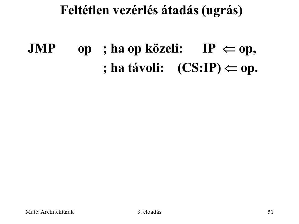 Máté: Architektúrák3. előadás51 Feltétlen vezérlés átadás (ugrás) JMP op; ha op közeli: IP  op, ; ha távoli:(CS:IP)  op.