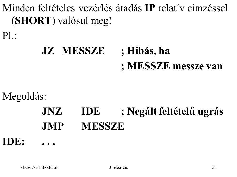 Máté: Architektúrák3. előadás54 Minden feltételes vezérlés átadás IP relatív címzéssel (SHORT) valósul meg! Pl.: JZMESSZE; Hibás, ha ; MESSZE messze v