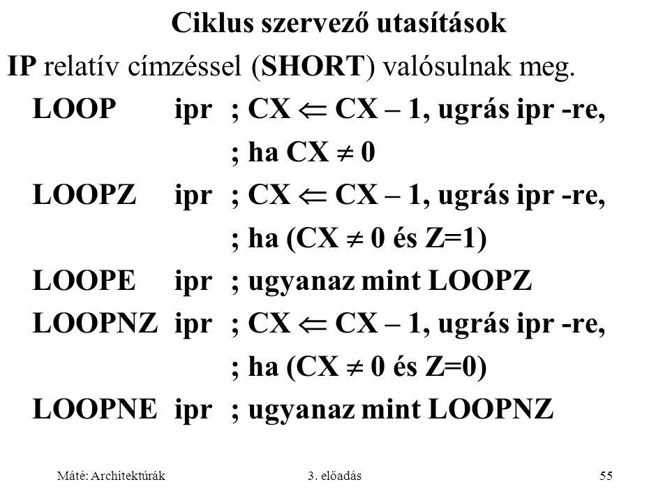 Máté: Architektúrák3. előadás55 Ciklus szervező utasítások IP relatív címzéssel (SHORT) valósulnak meg. LOOPipr; CX  CX – 1, ugrás ipr -re, ; ha CX 