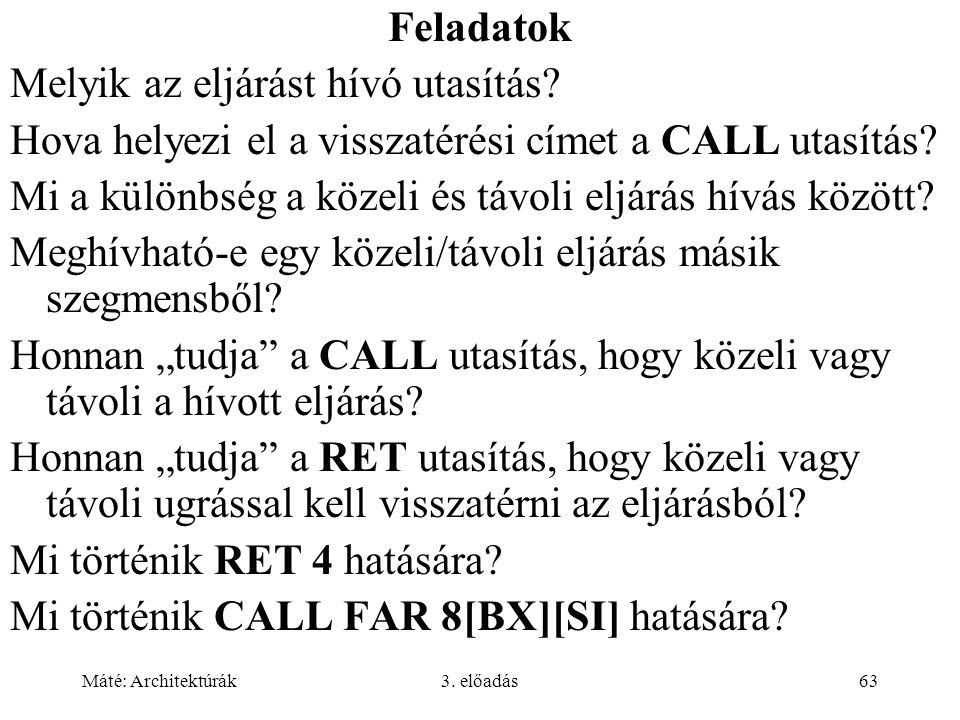 Máté: Architektúrák3. előadás63 Feladatok Melyik az eljárást hívó utasítás? Hova helyezi el a visszatérési címet a CALL utasítás? Mi a különbség a köz