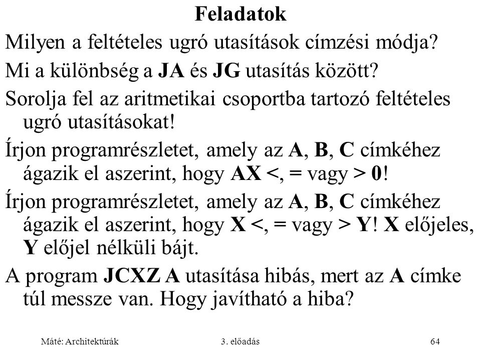 Máté: Architektúrák3. előadás64 Feladatok Milyen a feltételes ugró utasítások címzési módja? Mi a különbség a JA és JG utasítás között? Sorolja fel az