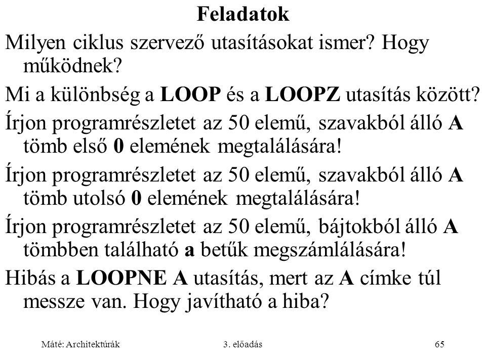 Máté: Architektúrák3. előadás65 Feladatok Milyen ciklus szervező utasításokat ismer? Hogy működnek? Mi a különbség a LOOP és a LOOPZ utasítás között?