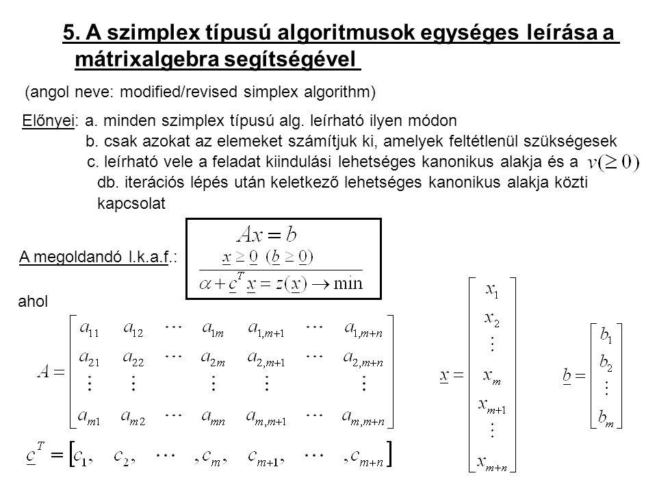 5. A szimplex típusú algoritmusok egységes leírása a mátrixalgebra segítségével (angol neve: modified/revised simplex algorithm) Előnyei: a. minden sz