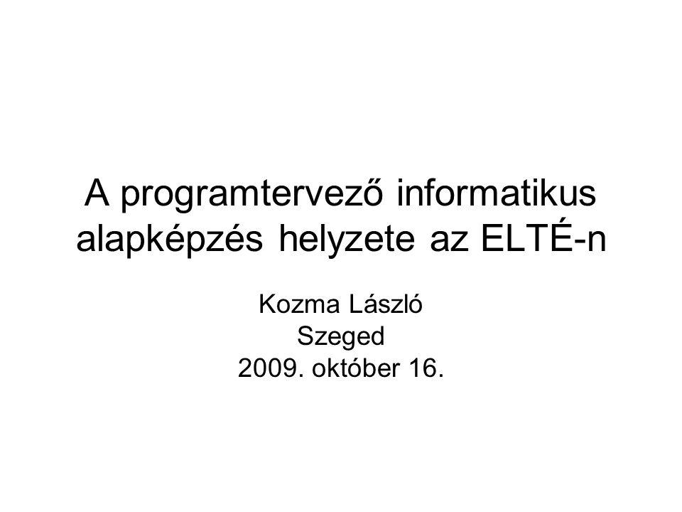 A programtervező informatikus alapképzés helyzete az ELTÉ-n Kozma László Szeged 2009. október 16.