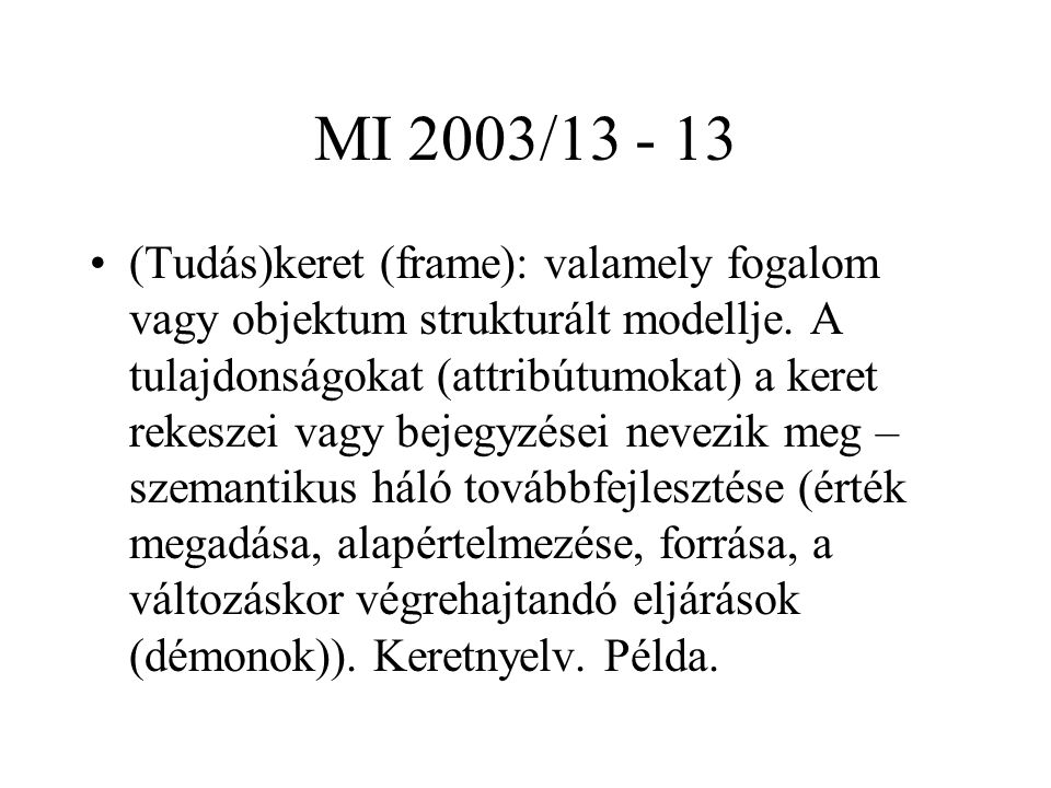 MI 2003/13 - 13 (Tudás)keret (frame): valamely fogalom vagy objektum strukturált modellje. A tulajdonságokat (attribútumokat) a keret rekeszei vagy be