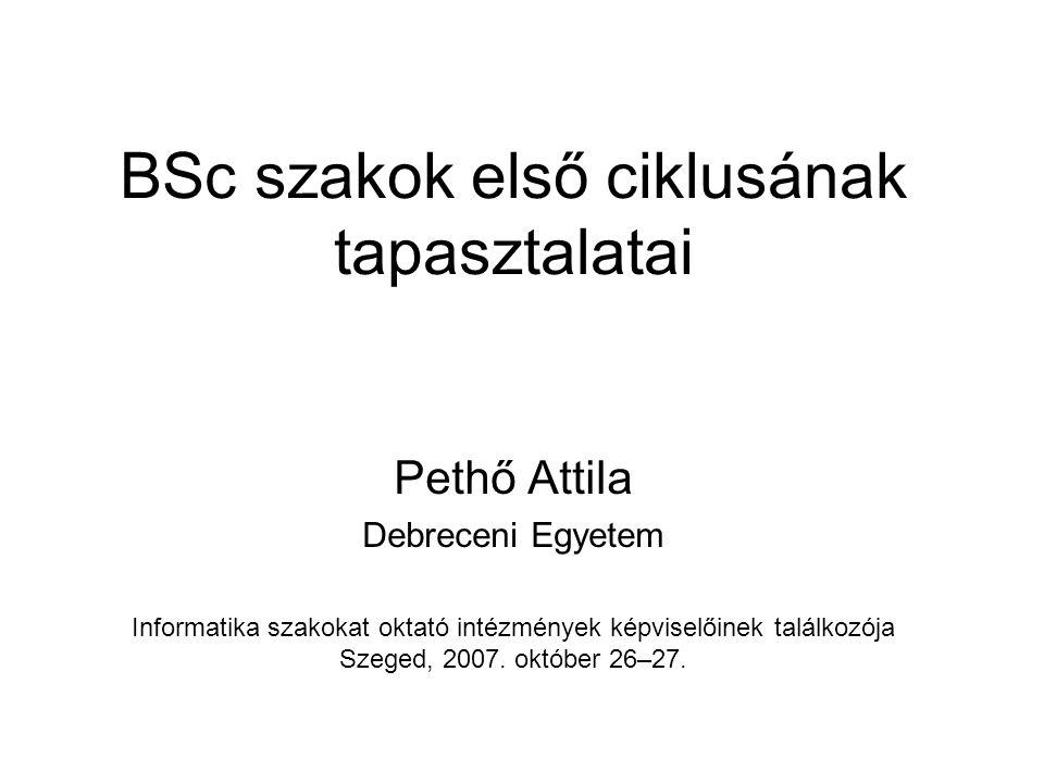 BSc szakok első ciklusának tapasztalatai Pethő Attila Debreceni Egyetem Informatika szakokat oktató intézmények képviselőinek találkozója Szeged, 2007