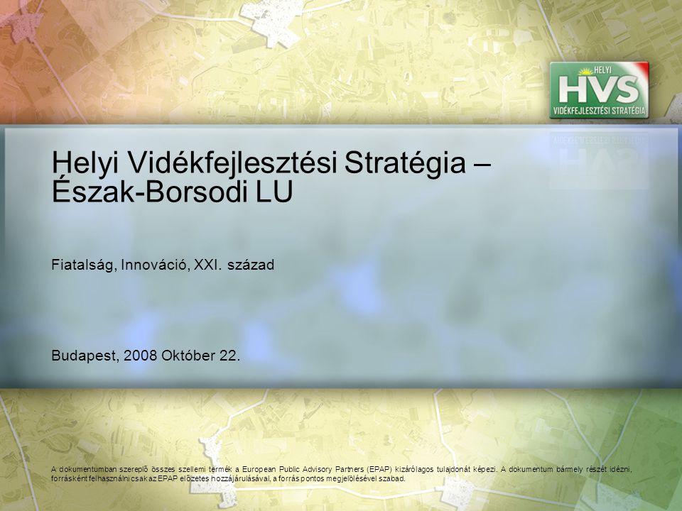 Budapest, 2008 Október 22. Helyi Vidékfejlesztési Stratégia – Észak-Borsodi LU A dokumentumban szereplő összes szellemi termék a European Public Advis