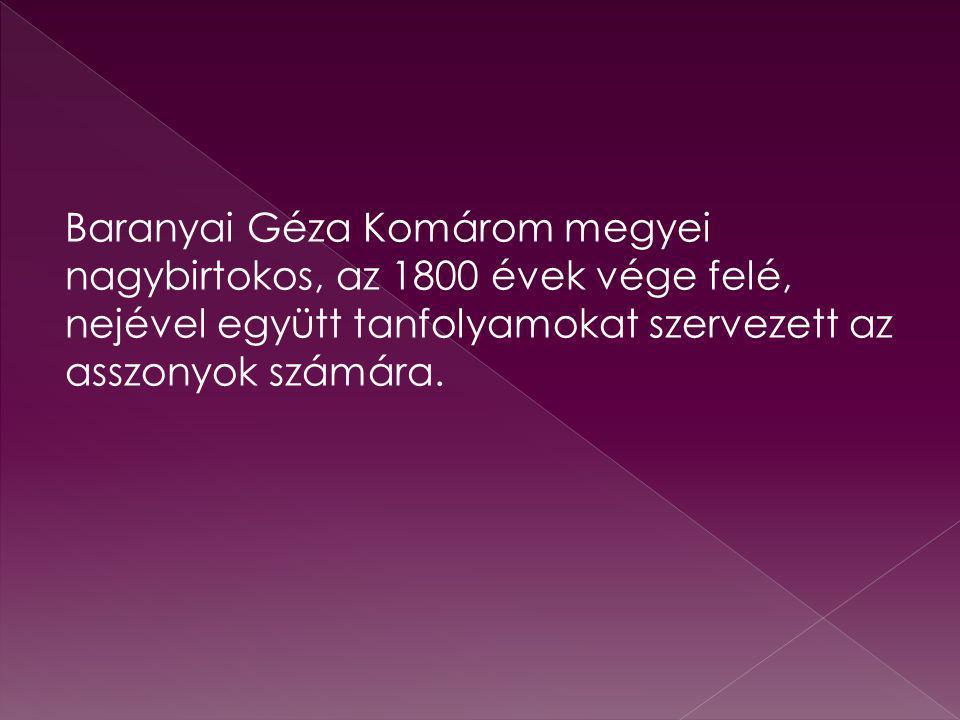 Baranyai Géza Komárom megyei nagybirtokos, az 1800 évek vége felé, nejével együtt tanfolyamokat szervezett az asszonyok számára.