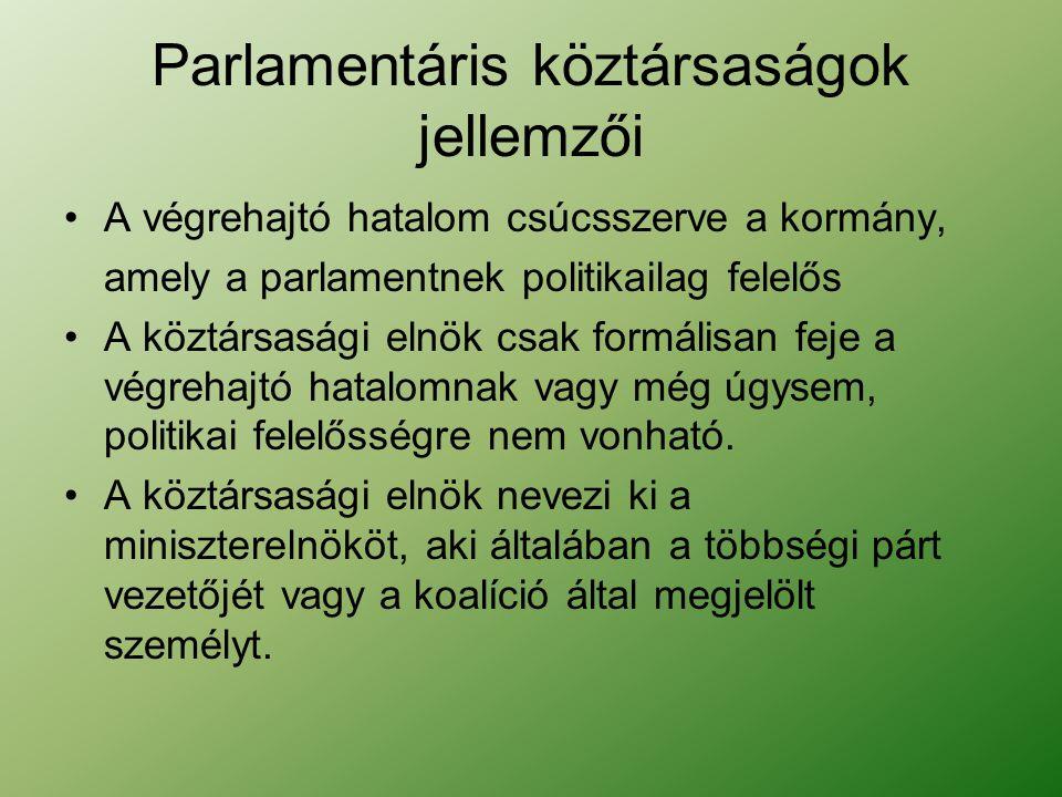 Parlamentáris köztársaságok jellemzői A végrehajtó hatalom csúcsszerve a kormány, amely a parlamentnek politikailag felelős A köztársasági elnök csak formálisan feje a végrehajtó hatalomnak vagy még úgysem, politikai felelősségre nem vonható.