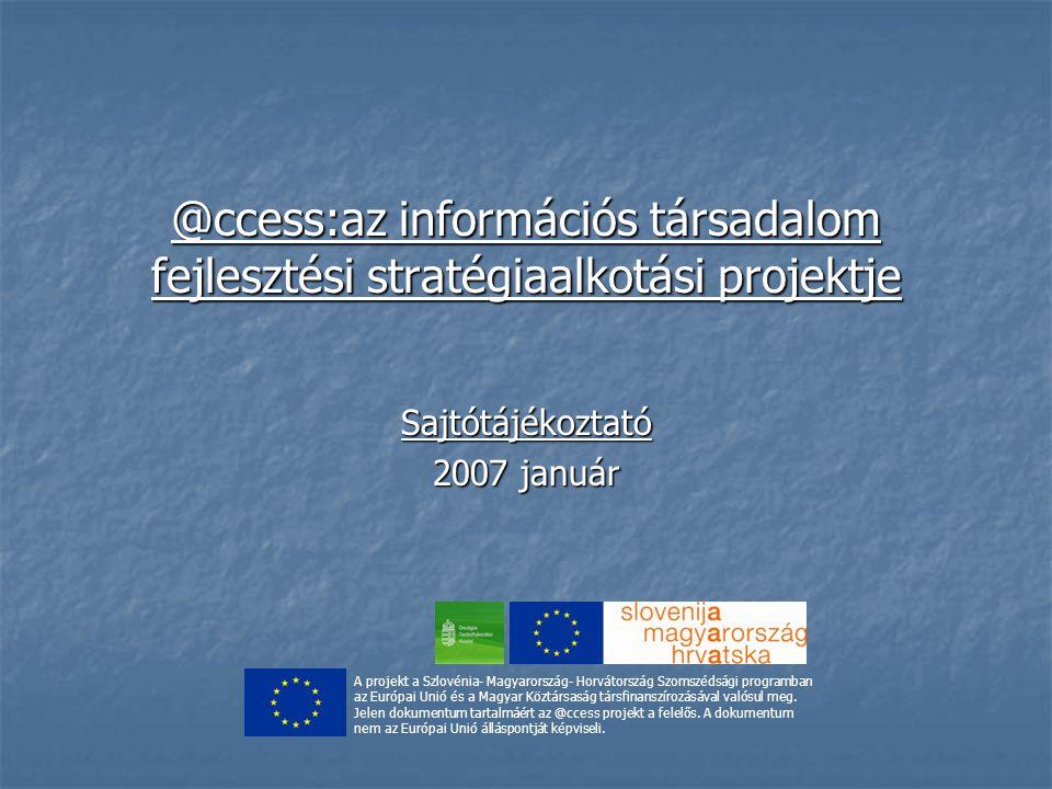 @ccess:az információs társadalom fejlesztési stratégiaalkotási projektje Sajtótájékoztató 2007 január A projekt a Szlovénia- Magyarország- Horvátország Szomszédsági programban az Európai Unió és a Magyar Köztársaság társfinanszírozásával valósul meg.